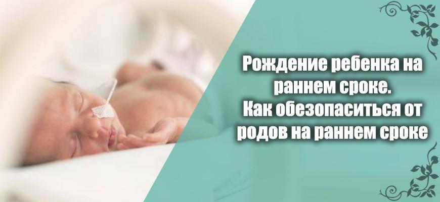 оождение ребенка на раннем сроке. Как обезопаситься от родов на раннем сроке